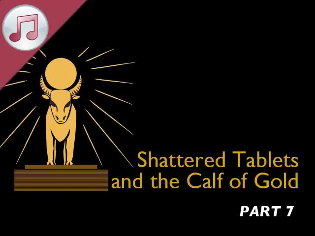 Shattered Tablets and the Calf of Gold VII